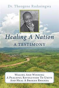 Healing a Nation: A Testimony: Waging and Winning a Peaceful Revolution to Unite and Heal a Broken Rwanda