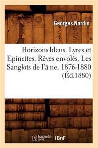 Horizons Bleus. Lyres Et Epinettes. R�ves Envol�s. Les Sanglots de l'�me. 1876-1880 (�d.1880)