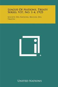League of Nations, Treaty Series, V37, No. 1-4, 1925: Societe Des Nations, Recueil Des Traites