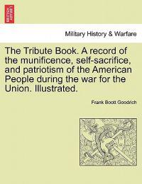 The Tribute Book. a Record of the Munificence, Self-Sacrifice, and Patriotism of the American People During the War for the Union. Illustrated.