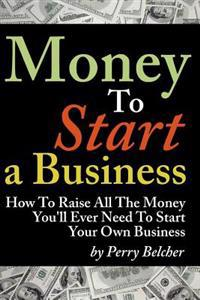 Money to Start a Business: How to Raise All the Money You'll Ever Need to Start Your Own Business