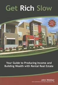 Get Rich Slow: Your Guide to Producing Income and Building Wealth with Rental Real Estate