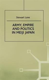 Army, Empire and Politics in Meiji Japan