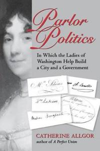 Parlor Politics: In Which the Ladies of Washington Help Build a City and a Goin Which the Ladies of Washington Help Build a City and a