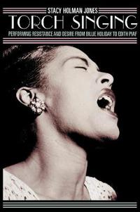 Torch Singing: Performing Resistance and Desire from Billie Holiday to Edith Piaf