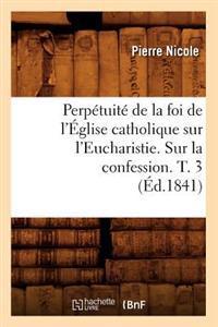 Perpetuite de la Foi de l'Eglise Catholique Sur l'Eucharistie. Sur La Confession. T. 3 (Ed.1841)