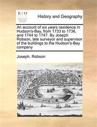An Account of Six Years Residence in Hudson's-Bay, from 1733 to 1736, and 1744 to 1747. by Joseph Robson, Late Surveyor and Supervisor of the Buildings to the Hudson's-Bay Company