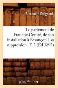 Le Parlement de Franche-Comte, de Son Installation a Besancon a Sa Suppression. T. 2 (Ed.1892)