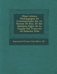Observations Philologiques Et Grammaticales Sur Le Roman De Rou, Et Sur Quelques R¿gles De La Langue Des Trouv¿res Au Douzi¿me Si¿cle