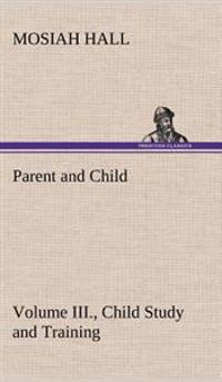 Parent and Child Volume III., Child Study and Training