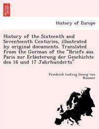 History of the Sixteenth and Seventeenth Centuries, Illustrated by Original Documents. Translated from the German of the Briefe Aus Paris Zur Erla Uterung Der Geschichte Des 16 Und 17 Jahrhunderts
