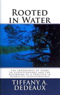Rooted in Water: The Importance of Story to Ecopsychology and the Beginning of a Practice in Narrative Ecopsychology