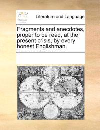 Fragments and Anecdotes, Proper to Be Read, at the Present Crisis, by Every Honest Englishman.