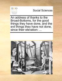 An Address of Thanks to the Broad-Bottoms, for the Good Things They Have Done, and the Evil Things They Have Not Done, Since Their Elevation
