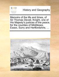 Memoirs of the Life and Times, of Sir Thomas Deveil, Knight, One of His Majesty's Justices of the Peace, for the Counties of Middlesex, Essex, Surry and Hertfordshire, ...