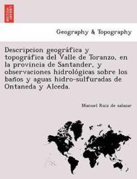 Descripcion Geogra Fica y Topogra Fica del Valle de Toranzo, En La Provincia de Santander, y Observaciones Hidrolo Gicas Sobre Los Ban OS y Aguas Hidro-Sulfuradas de Ontaneda y Alceda.