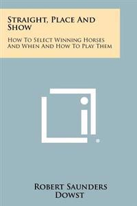 Straight, Place and Show: How to Select Winning Horses and When and How to Play Them