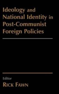 Ideology and National Identity in Post-Communist Foreign Policies