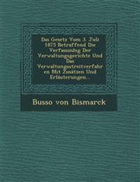 Das Gesetz Vom 3. Juli 1875 Betraffend Die Verfassuung Der Verwaltungsgerichte Und Das Verwaltungsstreitverfahren Mit Zusätzen Und Erläuterungen...