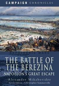 The Battle of the Berezina: Napoleon S Great Escape