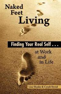 Naked Feet Living: Finding Your Real Self at Work and in Life