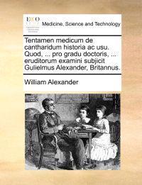 Tentamen Medicum de Cantharidum Historia AC Usu. Quod, ... Pro Gradu Doctoris, ... Eruditorum Examini Subjicit Gulielmus Alexander, Britannus.