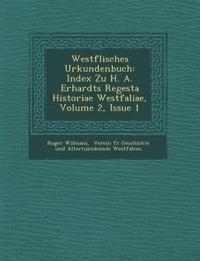 Westf¿lisches Urkundenbuch: Index Zu H. A. Erhardts Regesta Historiae Westfaliae, Volume 2, Issue 1