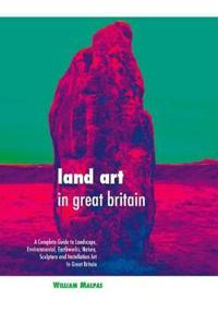 Land Art in Great Britain: A Complete Guide to Landscape, Environmental, Earthworks, Nature, Sculpture and Installation Art in Great Britain