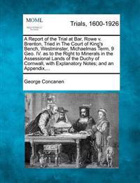 A Report of the Trial at Bar, Rowe V. Brenton, Tried in the Court of King's Bench, Westminster, Michaelmas Term, 9 Geo. IV. as to the Right to Minerals in the Assessional Lands of the Duchy of Cornwall, with Explanatory Notes; And an Appendix, ...