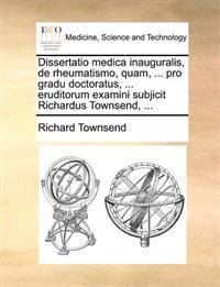 Dissertatio Medica Inauguralis, de Rheumatismo, Quam, ... Pro Gradu Doctoratus, ... Eruditorum Examini Subjicit Richardus Townsend, ...