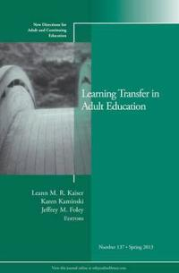 Learning Transfer in Adult Education: New Directions for Adult and Continuing Education, Number 137
