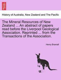 The Mineral Resources of New Zealand ... an Abstract of Papers Read Before the Liverpool Geological Association. Reprinted ... from the Transactions of the Association.