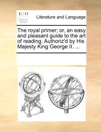 The Royal Primer; Or, an Easy and Pleasant Guide to the Art of Reading. Authoriz'd by His Majesty King George II.