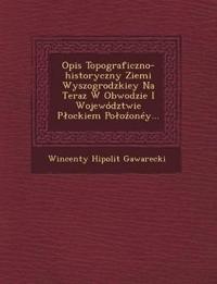 Opis Topograficzno-historyczny Ziemi Wyszogrodzkiey Na Teraz W Obwodzie I Województwie Plockiem Polozonéy...