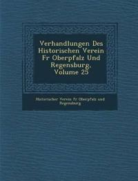 Verhandlungen Des Historischen Verein Fur Oberpfalz Und Regensburg, Volume 25