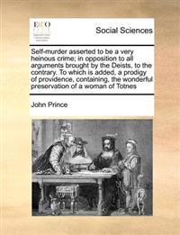 Self-Murder Asserted to Be a Very Heinous Crime; In Opposition to All Arguments Brought by the Deists, to the Contrary. to Which Is Added, a Prodigy of Providence, Containing, the Wonderful Preservation of a Woman of Totnes