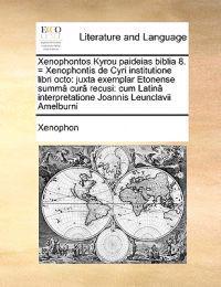 Xenophontos Kyrou Paideias Biblia 8. = Xenophontis de Cyri Institutione Libri Octo