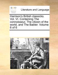 Harrison's British Classicks. Vol. VI. Containing the Connoisseur, the Citizen of the World, and the Babler. Volume 6 of 6