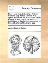 Rep. - Lord Alva, to the Ans. - Robert Graham, Esq; James Forman, W.S. Agent. Replies for the Honourable James Erskine of Alva, One of the Senators of the College of Justice; To the Answers for Robert Graham of Gartmore, Esq.