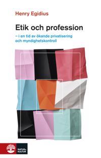 Etik och profession : i en tid av ökande privatisering och myndighetskontroll