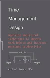Time Management Design: Applying Analytical Techniques to Improve Work Habits and Increase Personal Productivity