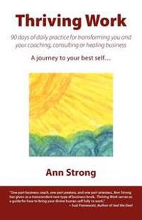 Thriving Work: 90 Days of Daily Practice for Transforming You and Your Coaching, Consulting or Healing Business