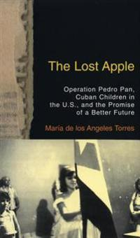 The Lost Apple the Lost Apple: Operation Pedro Pan, Cuban Children in the U.S., and the Promise of a Better Future