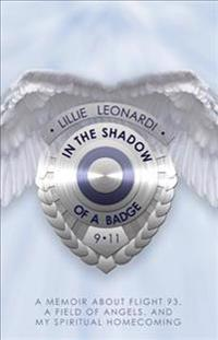 In the Shadow of a Badge: Memoir about Flight 93, a Field of Angels, and My Spiritual Homecoming