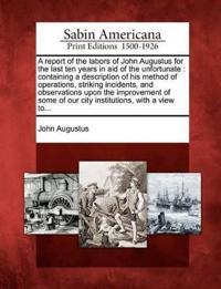 A Report of the Labors of John Augustus for the Last Ten Years in Aid of the Unfortunate