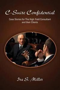 C-Suite Confidential: Case Stories for The High-Yield Consultant and Their Clients