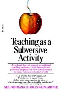 Teaching as a Subversive Activity: A No-Holds-Barred Assault on Outdated Teaching Methods-With Dramatic and Practical Proposals on How Education Can B