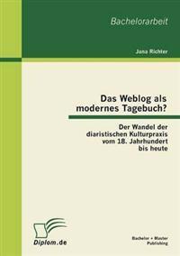 Das Weblog ALS Modernes Tagebuch? Der Wandel Der Diaristischen Kulturpraxis Vom 18. Jahrhundert Bis Heute