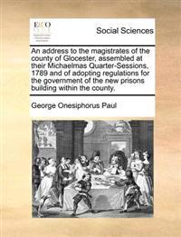 An Address to the Magistrates of the County of Glocester, Assembled at Their Michaelmas Quarter-Sessions, 1789 and of Adopting Regulations for the Government of the New Prisons Building Within the County