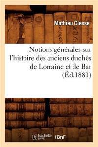 Notions G�n�rales Sur l'Histoire Des Anciens Duch�s de Lorraine Et de Bar, (�d.1881)